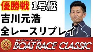 【ボートレース】ボートレースクラシック優勝戦1号艇吉川元浩 全レースリプレイ