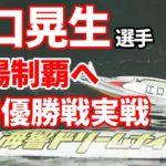 【競艇・ボートレース】下関優勝戦!偉業達成へ。江口晃生選手24場制覇なるか?