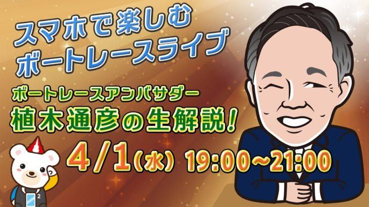 スマホで楽しむボートレースライブ 4/1 (水) 19時〜 植木通彦 (ボートレースアンバサダー) 生解説!