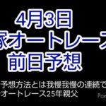 4月3日飯塚オートレース 前日予想です。 本番は試走で考えも 大きく変わります。