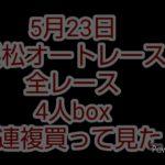 5月23日 浜松オートレース。 全レース、4人の3連複BOX購入、結果は、どうでしたでしょうか?