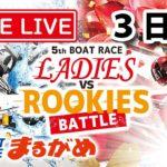 【まるがめLIVE】2020.5.8~3日目~ボートレースレディースvsルーキーズバトル
