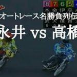 【オートレース名勝負列伝】永井 vs 高橋 グランドスラマー上位独占