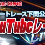 7/17(金)【最終日 優勝戦】楽天銀行杯【ボートレース下関YouTubeレースLIVE】