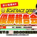SG 第67回 ボートレースダービー ~深谷知博選手 優勝報告会~