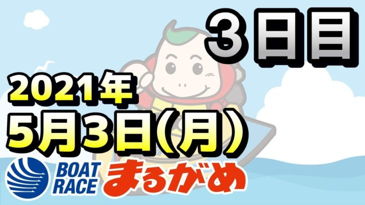 【まるがめLIVE】2021.05.03~3日目~安岐真人杯争奪 瀬戸の大魔神大賞