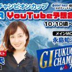 6月7日 ボートレース福岡 GⅠ福岡チャンピオンカップ【2日目】