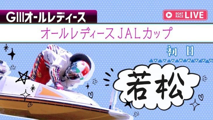 【ボートレースライブ】若松GⅢ オールレディースJALカップ 初日 1~12R