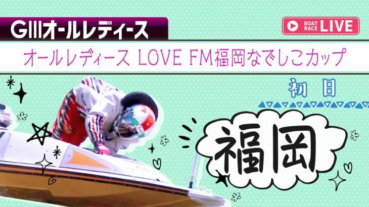 【ボートレースライブ】福岡GⅢ オールレディース LOVE FM福岡なでしこカップ 初日 1~12R
